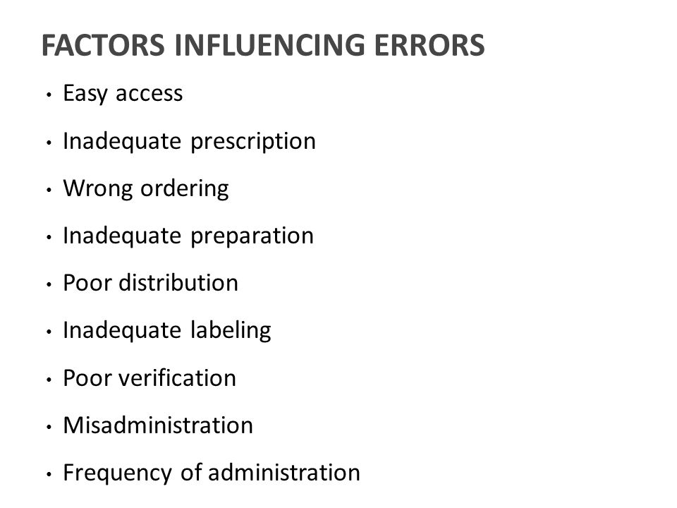 Easy access Inadequate prescription Wrong ordering Inadequate preparation Poor distribution Inadequate labeling Poor verification Misadministration Frequency of administration FACTORS INFLUENCING ERRORS