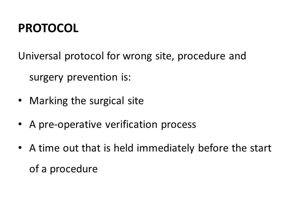 PROTOCOL Universal protocol for wrong site, procedure and surgery prevention is: Marking the surgical site A pre-operative verification process A time out that is held immediately before the start of a procedure