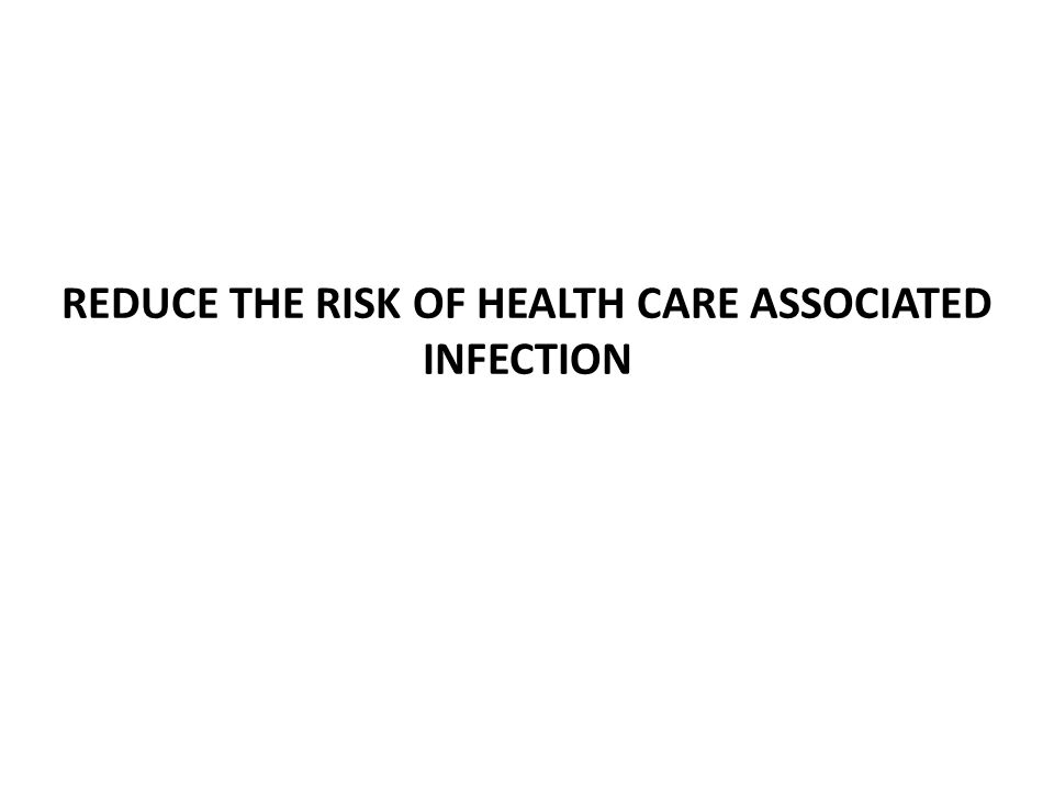 REDUCE THE RISK OF HEALTH CARE ASSOCIATED INFECTION