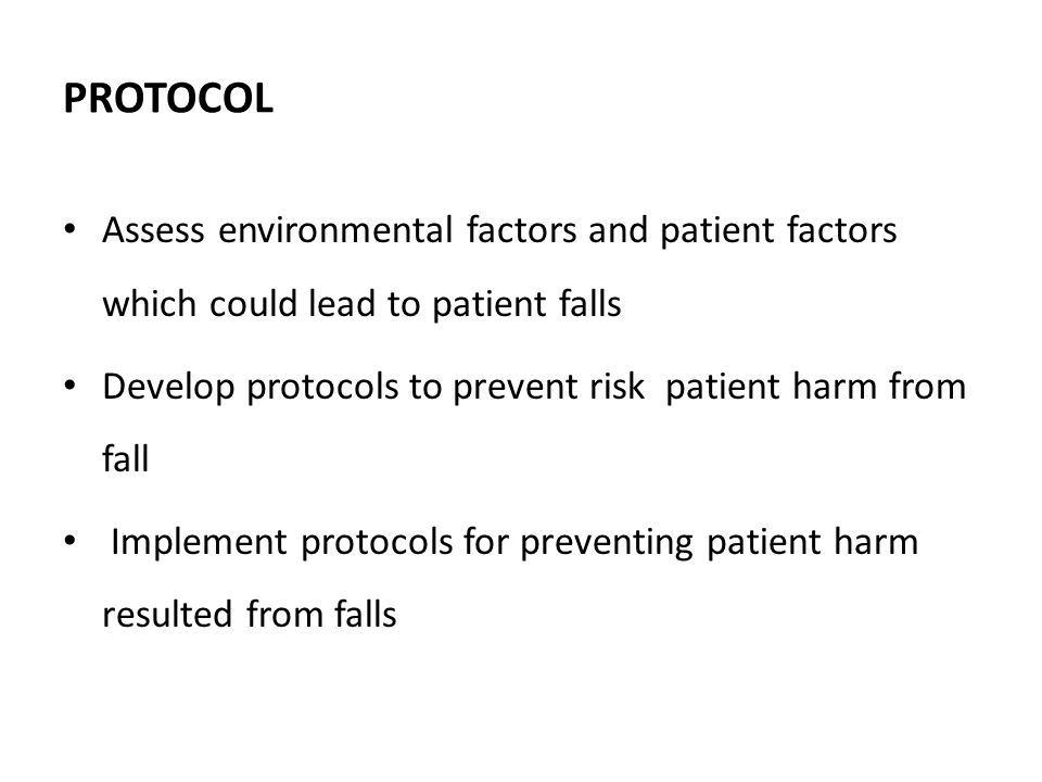 PROTOCOL Assess environmental factors and patient factors which could lead to patient falls Develop protocols to prevent risk patient harm from fall Implement protocols for preventing patient harm resulted from falls