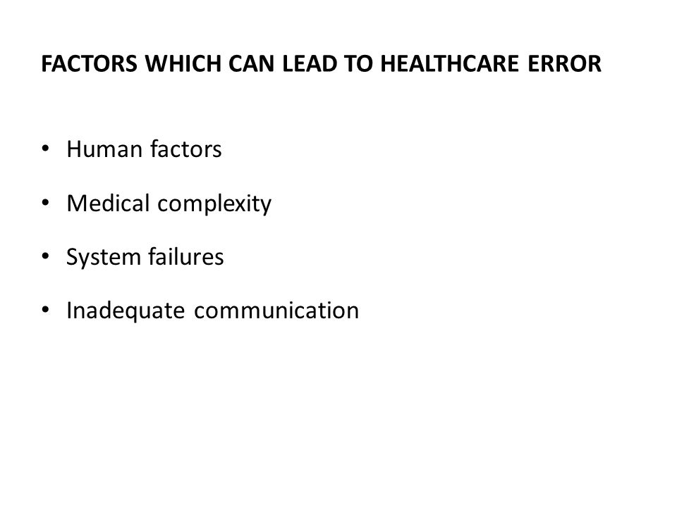 FACTORS WHICH CAN LEAD TO HEALTHCARE ERROR Human factors Medical complexity System failures Inadequate communication
