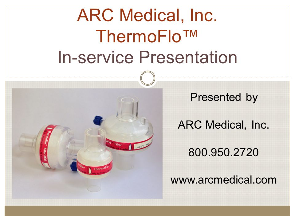 ARC Medical, Inc. ThermoFlo™ In-service Presentation Presented by ARC Medical, Inc.