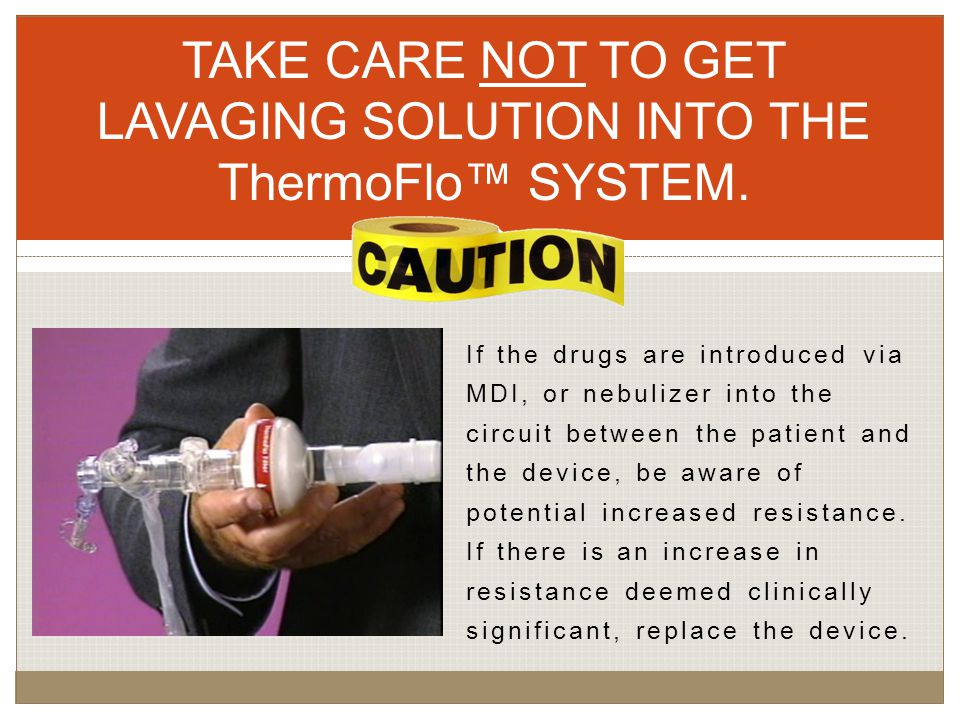 TAKE CARE NOT TO GET LAVAGING SOLUTION INTO THE ThermoFlo™ SYSTEM.