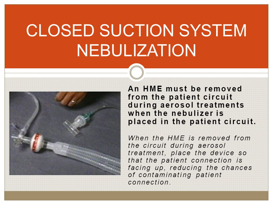 An HME must be removed from the patient circuit during aerosol treatments when the nebulizer is placed in the patient circuit.