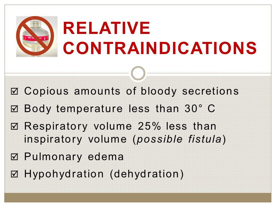  Copious amounts of bloody secretions  Body temperature less than 30° C  Respiratory volume 25% less than inspiratory volume (possible fistula)  Pulmonary edema  Hypohydration (dehydration) RELATIVE CONTRAINDICATIONS