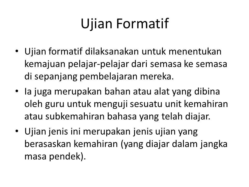 Ujian Formatif Ujian formatif dilaksanakan untuk menentukan kemajuan pelajar-pelajar dari semasa ke semasa di sepanjang pembelajaran mereka. Ia juga m