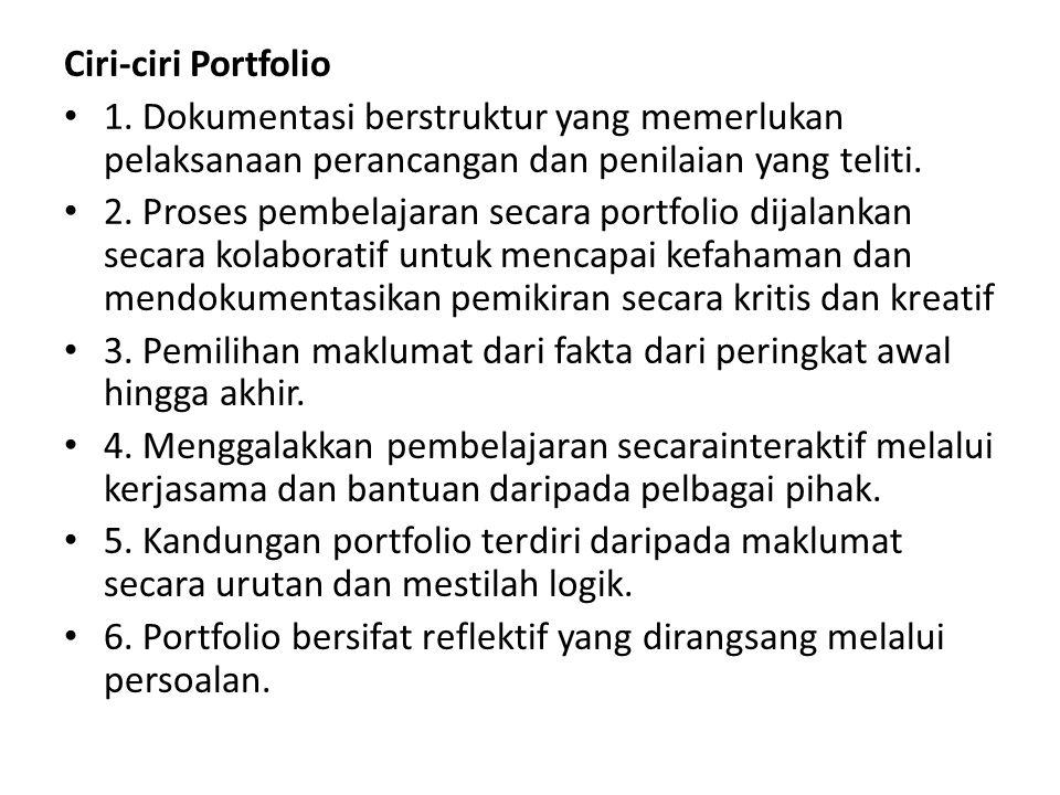 Ciri-ciri Portfolio 1. Dokumentasi berstruktur yang memerlukan pelaksanaan perancangan dan penilaian yang teliti. 2. Proses pembelajaran secara portfo