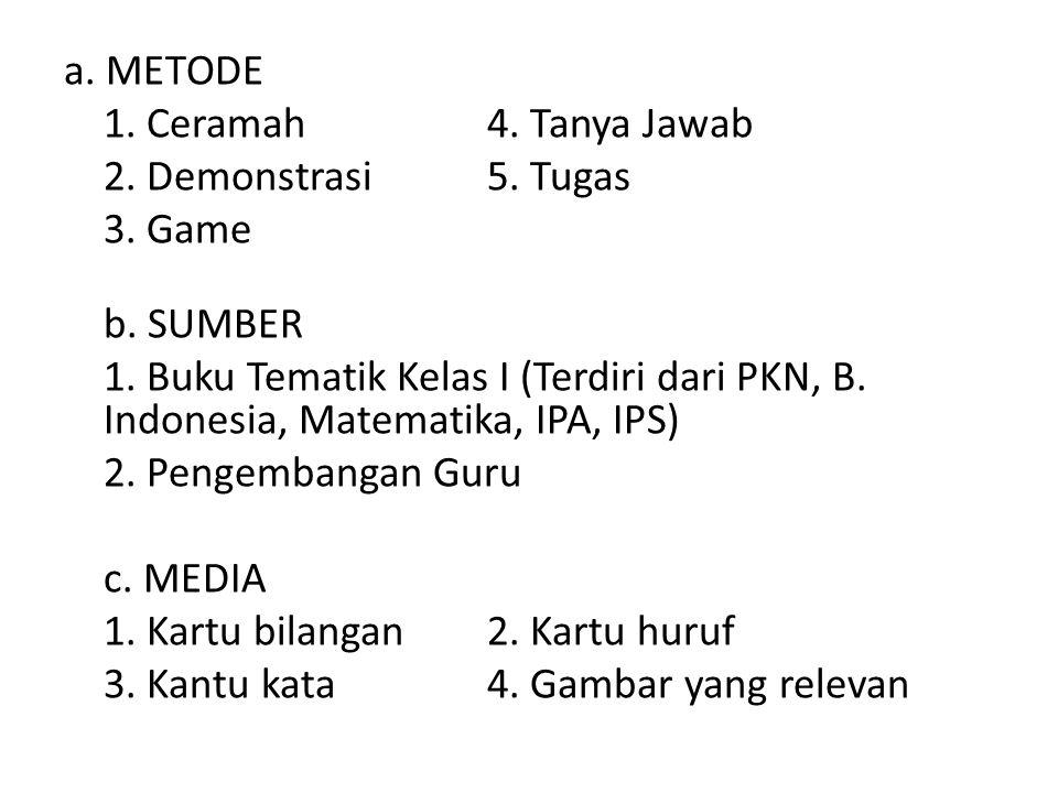 a. METODE 1. Ceramah 4. Tanya Jawab 2. Demonstrasi 5. Tugas 3. Game b. SUMBER 1. Buku Tematik Kelas I (Terdiri dari PKN, B. Indonesia, Matematika, IPA