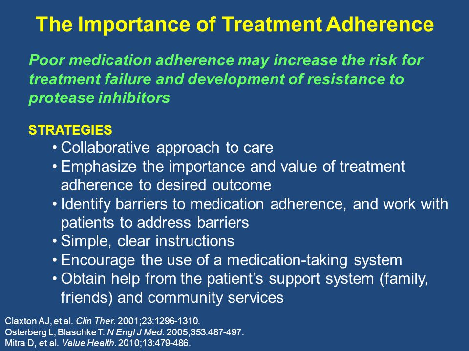 The Importance of Treatment Adherence Poor medication adherence may increase the risk for treatment failure and development of resistance to protease inhibitors STRATEGIES Collaborative approach to care Emphasize the importance and value of treatment adherence to desired outcome Identify barriers to medication adherence, and work with patients to address barriers Simple, clear instructions Encourage the use of a medication-taking system Obtain help from the patient's support system (family, friends) and community services Claxton AJ, et al.