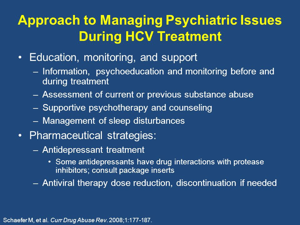 Approach to Managing Psychiatric Issues During HCV Treatment Education, monitoring, and support –Information, psychoeducation and monitoring before and during treatment –Assessment of current or previous substance abuse –Supportive psychotherapy and counseling –Management of sleep disturbances Pharmaceutical strategies: –Antidepressant treatment Some antidepressants have drug interactions with protease inhibitors; consult package inserts –Antiviral therapy dose reduction, discontinuation if needed Schaefer M, et al.