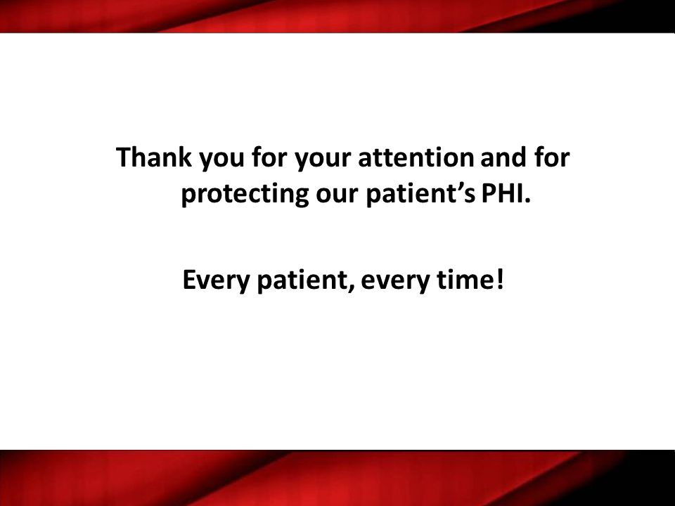 Thank you for your attention and for protecting our patient's PHI. Every patient, every time!