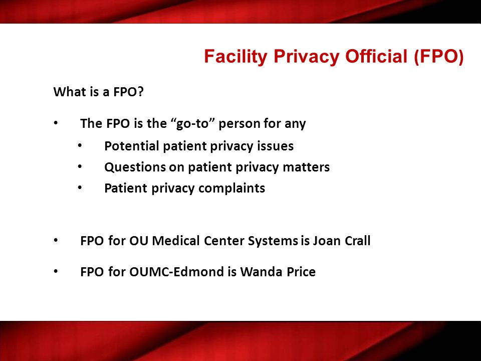 """Facility Privacy Official ( FPO ) What is a FPO? The FPO is the """"go-to"""" person for any Potential patient privacy issues Questions on patient privacy m"""
