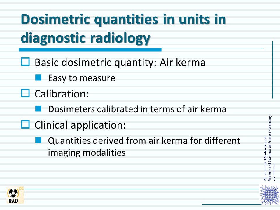 Dosimetric quantities in units in diagnostic radiology  Basic dosimetric quantity: Air kerma Easy to measure  Calibration: Dosimeters calibrated in