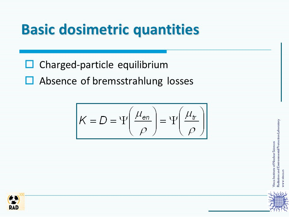 Basic dosimetric quantities  Charged-particle equilibrium  Absence of bremsstrahlung losses Vinca Institute of Nuclear Sciences Radiation and Enviro