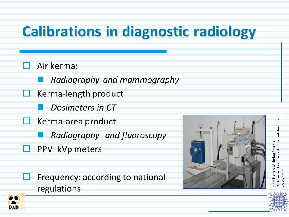 Calibrations in diagnostic radiology  Air kerma: Radiography and mammography  Kerma-length product Dosimeters in CT  Kerma-area product Radiography