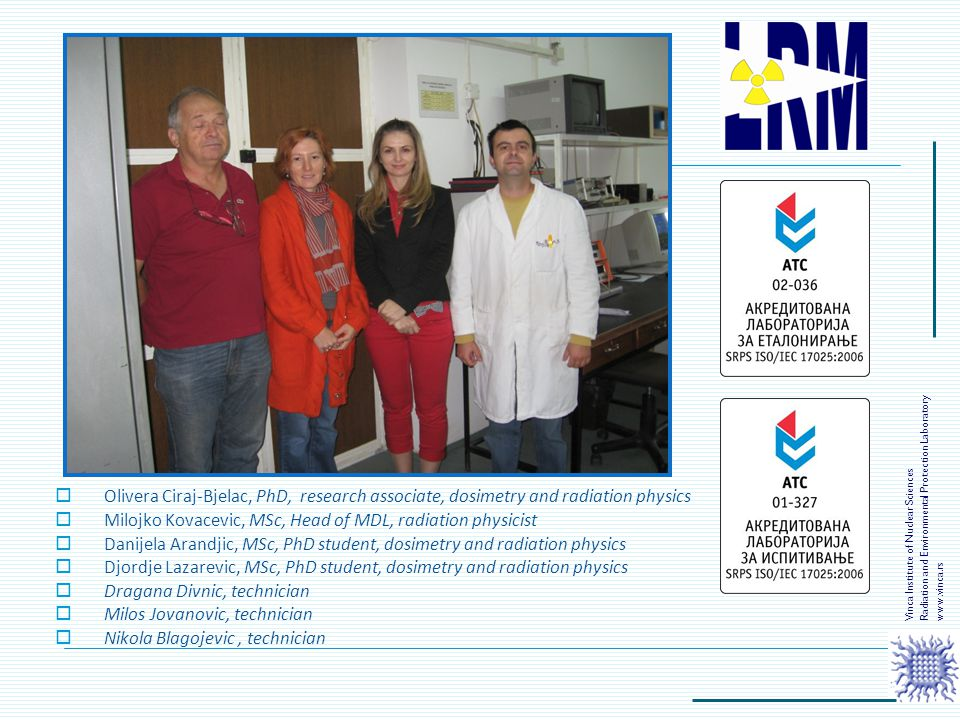  Olivera Ciraj-Bjelac, PhD, research associate, dosimetry and radiation physics  Milojko Kovacevic, MSc, Head of MDL, radiation physicist  Danijela