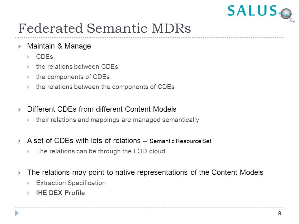 Federated Semantic MDRs  Maintain & Manage  CDEs  the relations between CDEs  the components of CDEs  the relations between the components of CDEs  Different CDEs from different Content Models  their relations and mappings are managed semantically  A set of CDEs with lots of relations – Semantic Resource Set  The relations can be through the LOD cloud  The relations may point to native representations of the Content Models  Extraction Specification  IHE DEX Profile 8