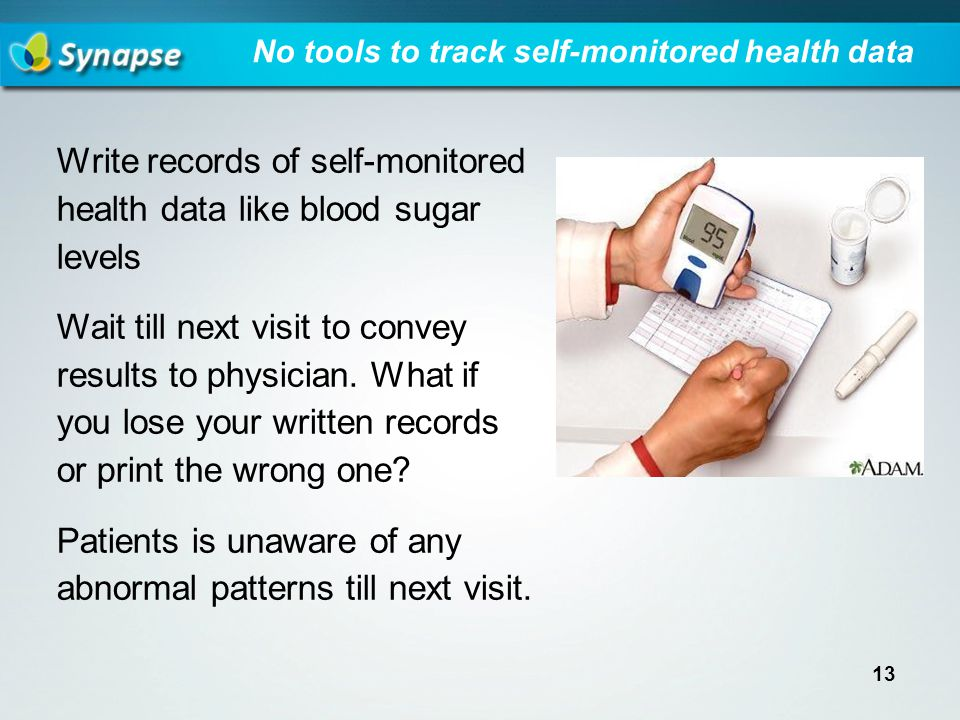 No tools to track self-monitored health data Write records of self-monitored health data like blood sugar levels Wait till next visit to convey results to physician.