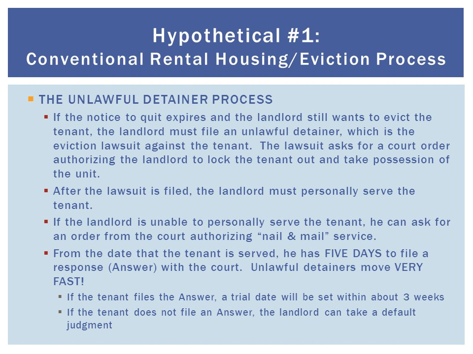  THE UNLAWFUL DETAINER PROCESS  If the notice to quit expires and the landlord still wants to evict the tenant, the landlord must file an unlawful detainer, which is the eviction lawsuit against the tenant.