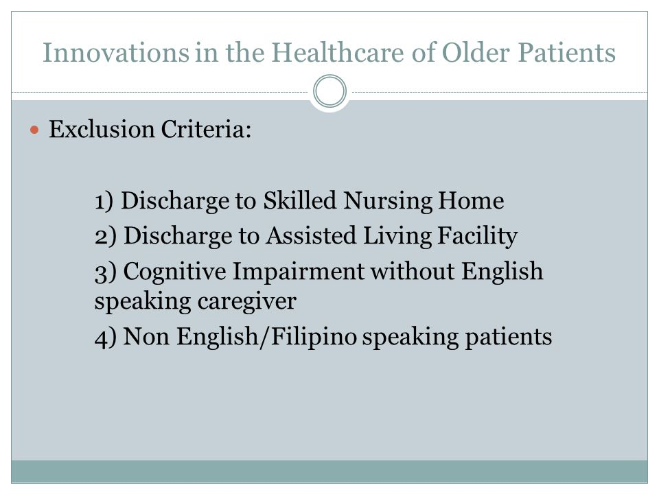 Innovations in the Healthcare of Older Patients Exclusion Criteria: 1) Discharge to Skilled Nursing Home 2) Discharge to Assisted Living Facility 3) Cognitive Impairment without English speaking caregiver 4) Non English/Filipino speaking patients