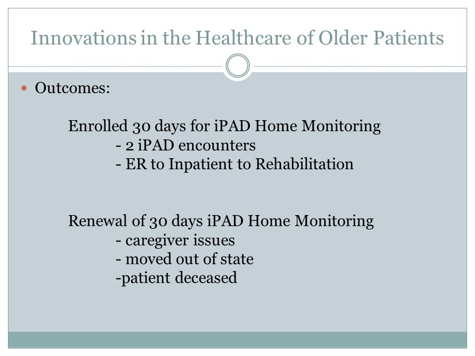 Innovations in the Healthcare of Older Patients Outcomes: Enrolled 30 days for iPAD Home Monitoring - 2 iPAD encounters - ER to Inpatient to Rehabilitation Renewal of 30 days iPAD Home Monitoring - caregiver issues - moved out of state -patient deceased
