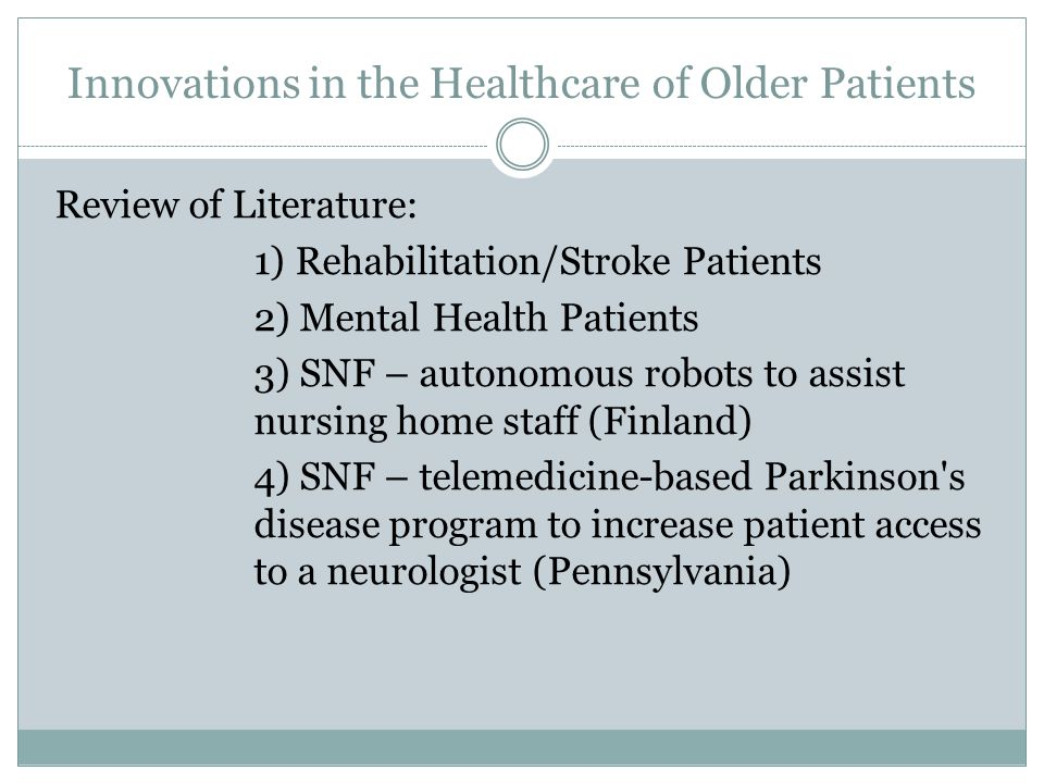 Innovations in the Healthcare of Older Patients Review of Literature: 1) Rehabilitation/Stroke Patients 2) Mental Health Patients 3) SNF – autonomous robots to assist nursing home staff (Finland) 4) SNF – telemedicine-based Parkinson s disease program to increase patient access to a neurologist (Pennsylvania)