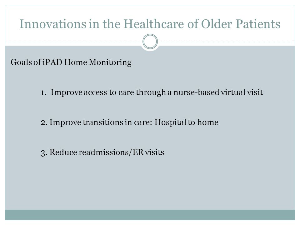 Innovations in the Healthcare of Older Patients Goals of iPAD Home Monitoring 1.