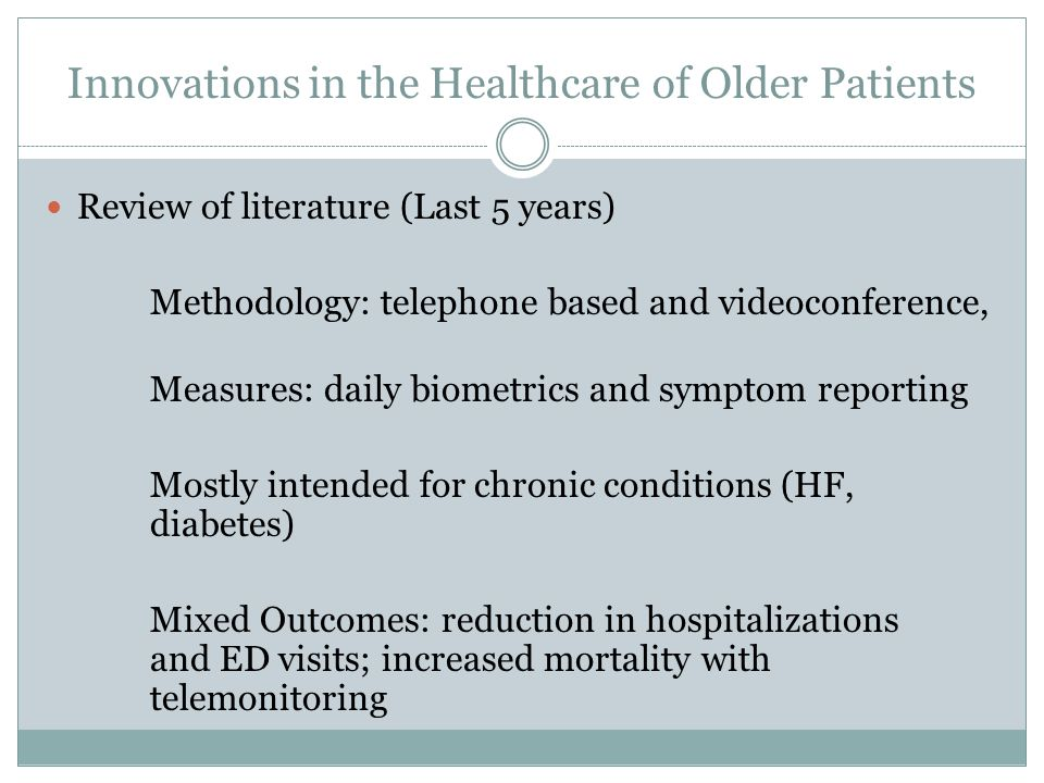 Innovations in the Healthcare of Older Patients Review of literature (Last 5 years) Methodology: telephone based and videoconference, Measures: daily biometrics and symptom reporting Mostly intended for chronic conditions (HF, diabetes) Mixed Outcomes: reduction in hospitalizations and ED visits; increased mortality with telemonitoring