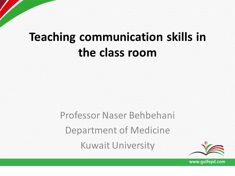 Teaching communication skills in the class room Professor Naser Behbehani Department of Medicine Kuwait University