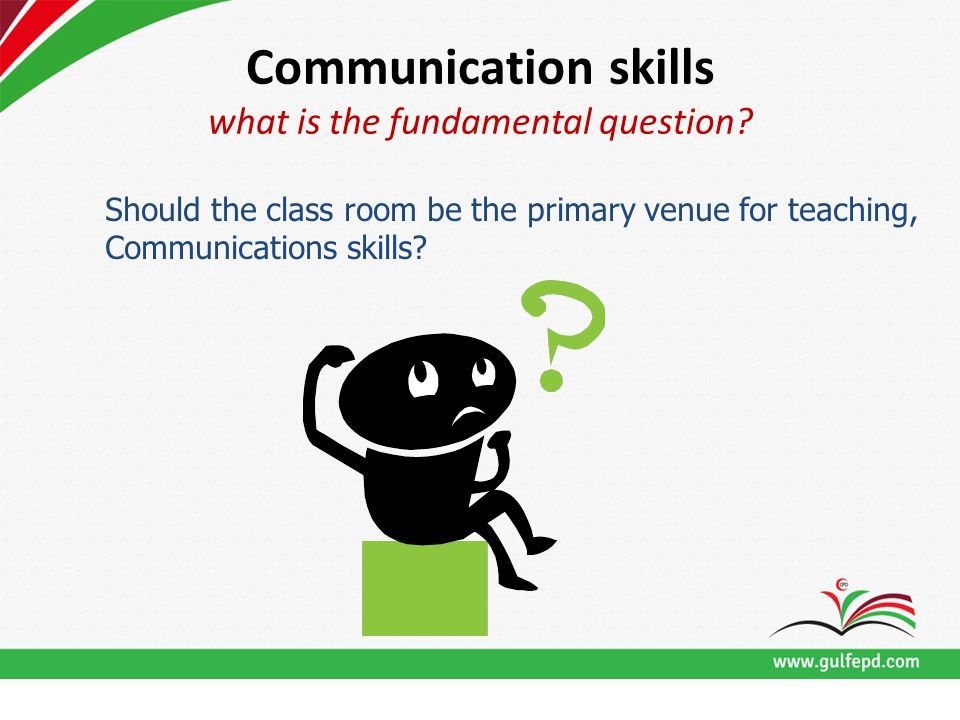 Communication skills what is the fundamental question? Should the class room be the primary venue for teaching, Communications skills?