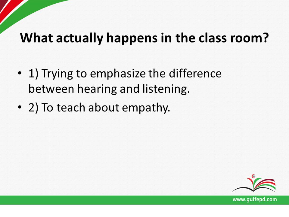 What actually happens in the class room? 1) Trying to emphasize the difference between hearing and listening. 2) To teach about empathy.