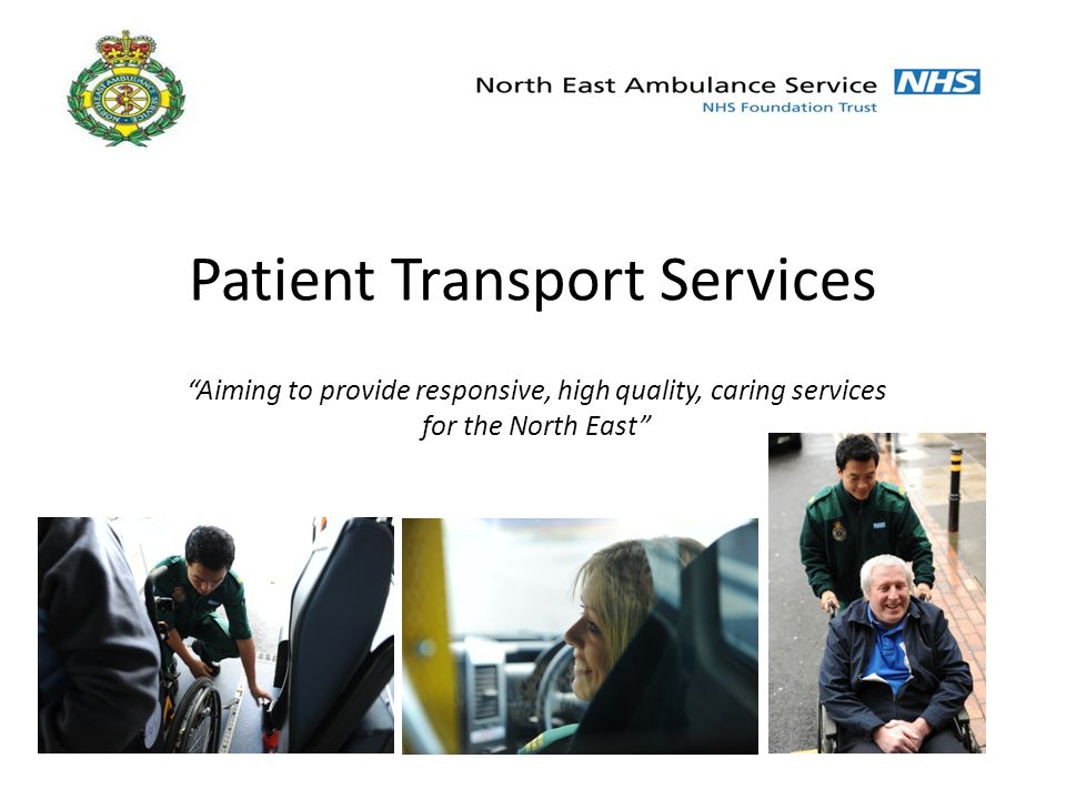 Patient Transport Services Aiming to provide responsive, high quality, caring services for the North East