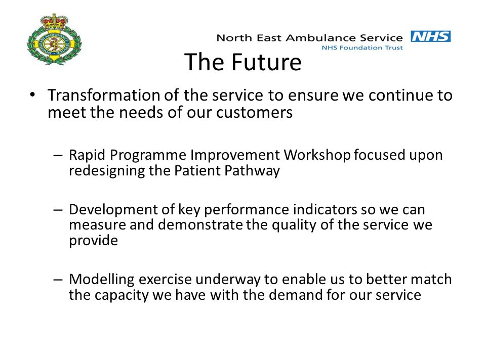 Transformation of the service to ensure we continue to meet the needs of our customers – Rapid Programme Improvement Workshop focused upon redesigning the Patient Pathway – Development of key performance indicators so we can measure and demonstrate the quality of the service we provide – Modelling exercise underway to enable us to better match the capacity we have with the demand for our service The Future