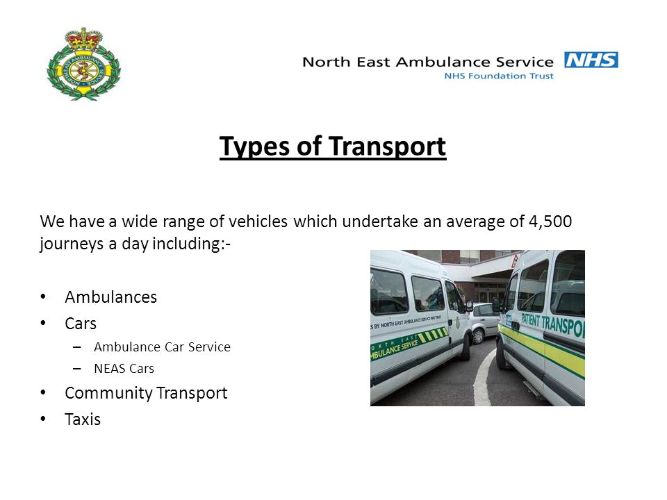 Types of Transport We have a wide range of vehicles which undertake an average of 4,500 journeys a day including:- Ambulances Cars – Ambulance Car Service – NEAS Cars Community Transport Taxis