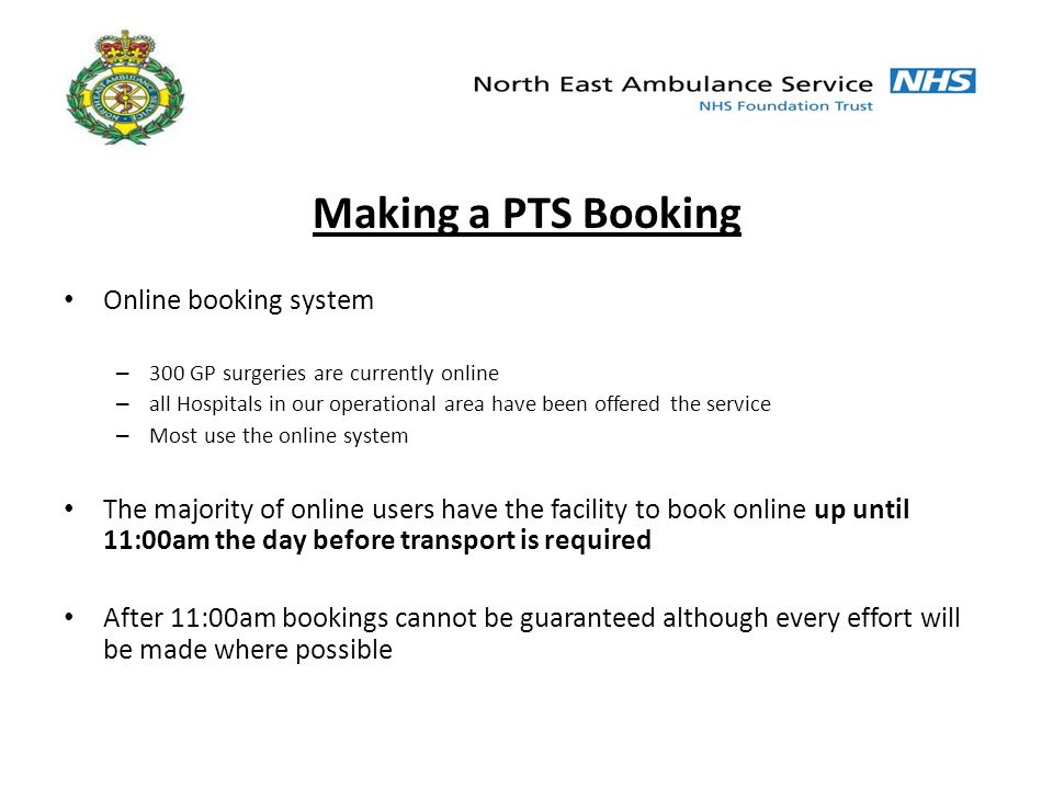 Making a PTS Booking Online booking system – 300 GP surgeries are currently online – all Hospitals in our operational area have been offered the service – Most use the online system The majority of online users have the facility to book online up until 11:00am the day before transport is required After 11:00am bookings cannot be guaranteed although every effort will be made where possible