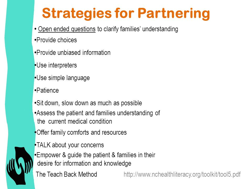 Strategies for Partnering Open ended questions to clarify families' understanding Provide choices Provide unbiased information Use interpreters Use simple language Patience Sit down, slow down as much as possible Assess the patient and families understanding of the current medical condition Offer family comforts and resources TALK about your concerns Empower & guide the patient & families in their desire for information and knowledge The Teach Back Method http://www.nchealthliteracy.org/toolkit/tool5.pdf