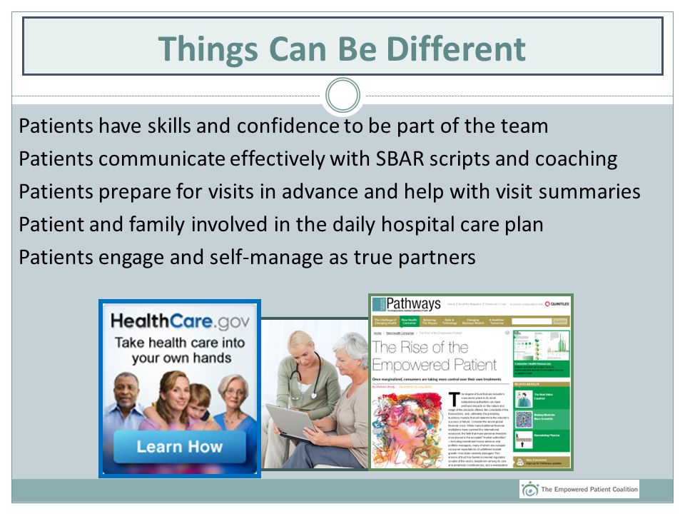 Things Can Be Different Patients have skills and confidence to be part of the team Patients communicate effectively with SBAR scripts and coaching Patients prepare for visits in advance and help with visit summaries Patient and family involved in the daily hospital care plan Patients engage and self-manage as true partners