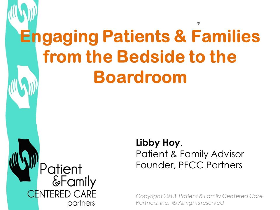 Engaging Patients & Families from the Bedside to the Boardroom Libby Hoy, Patient & Family Advisor Founder, PFCC Partners Copyright 2013, Patient & Family Centered Care Partners, Inc.