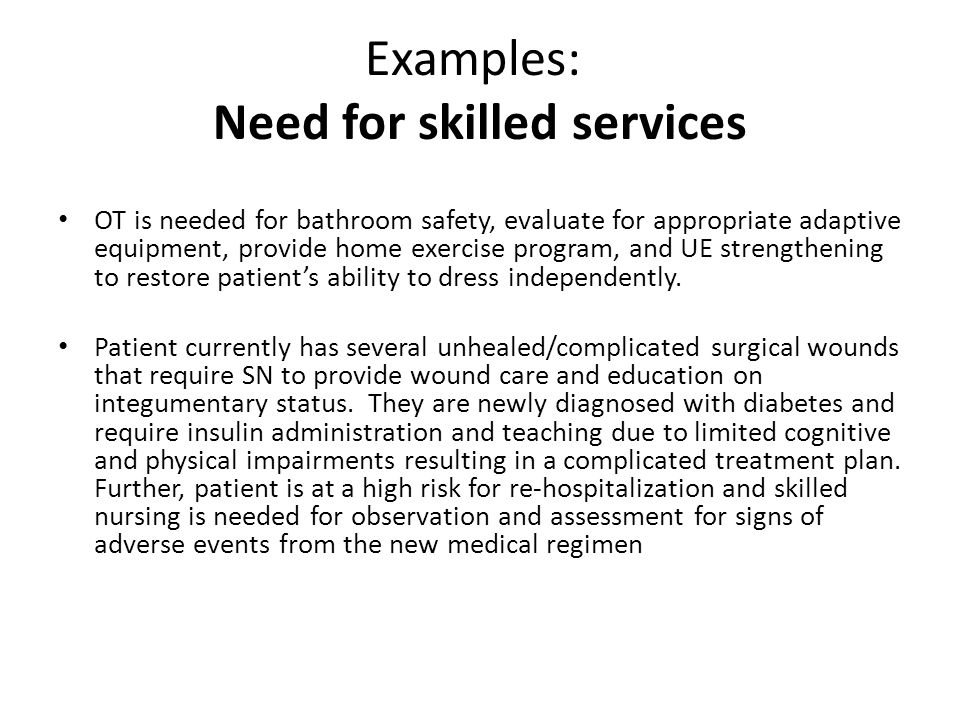 Examples: Need for skilled services OT is needed for bathroom safety, evaluate for appropriate adaptive equipment, provide home exercise program, and UE strengthening to restore patient's ability to dress independently.