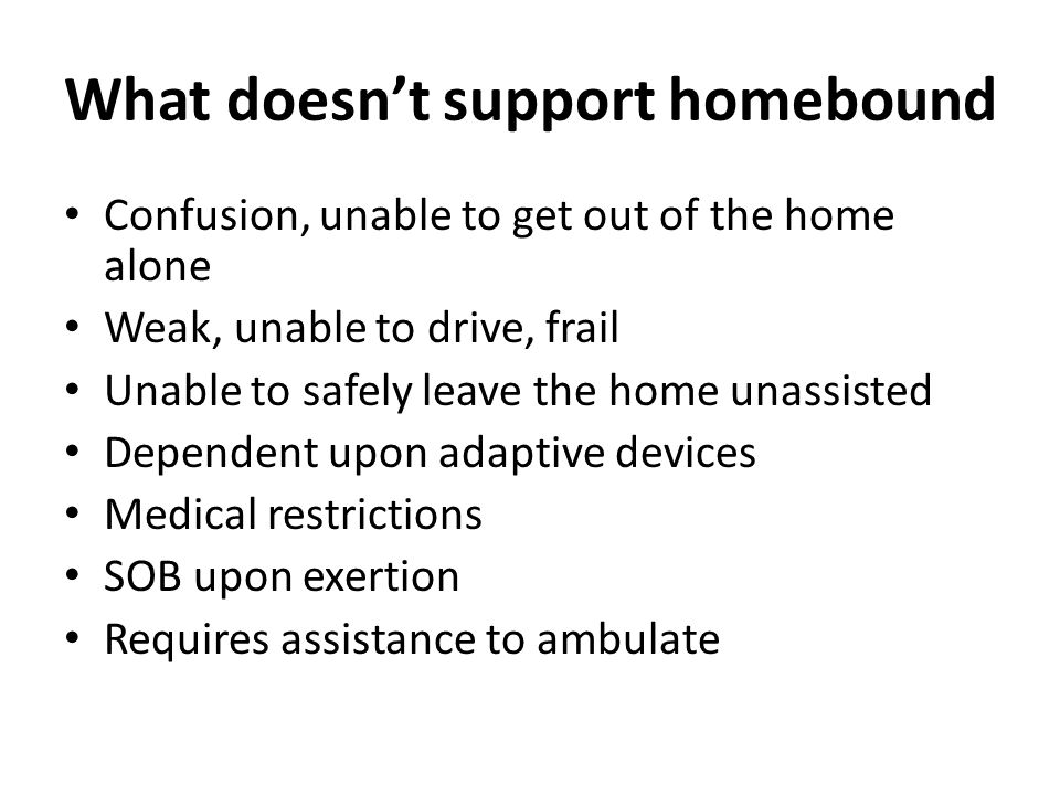 What doesn't support homebound Confusion, unable to get out of the home alone Weak, unable to drive, frail Unable to safely leave the home unassisted Dependent upon adaptive devices Medical restrictions SOB upon exertion Requires assistance to ambulate