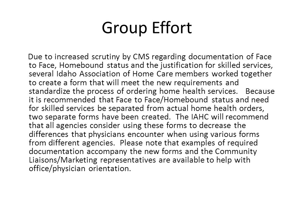 Group Effort Due to increased scrutiny by CMS regarding documentation of Face to Face, Homebound status and the justification for skilled services, several Idaho Association of Home Care members worked together to create a form that will meet the new requirements and standardize the process of ordering home health services.