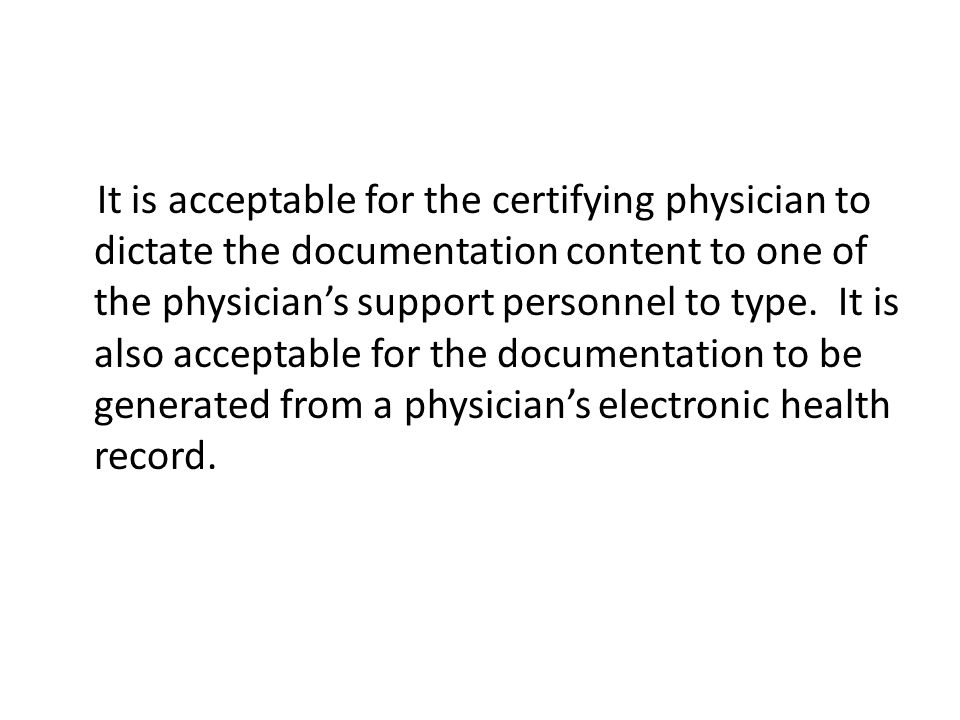 It is acceptable for the certifying physician to dictate the documentation content to one of the physician's support personnel to type.