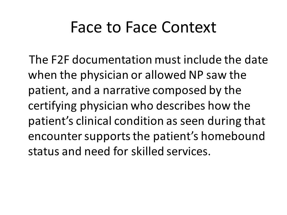 Face to Face Context The F2F documentation must include the date when the physician or allowed NP saw the patient, and a narrative composed by the certifying physician who describes how the patient's clinical condition as seen during that encounter supports the patient's homebound status and need for skilled services.