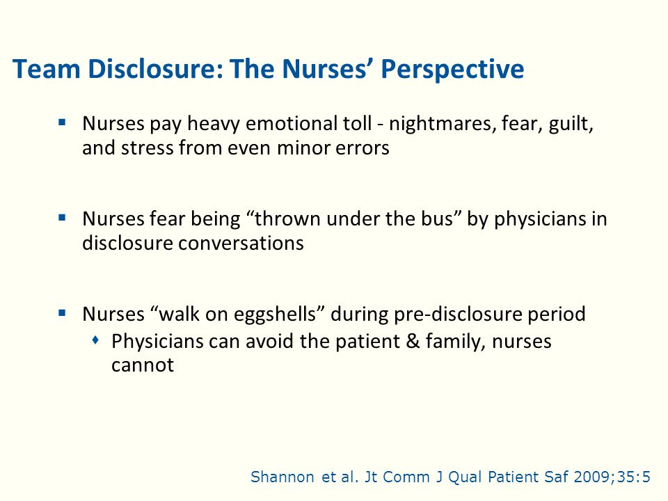Team Disclosure: The Nurses' Perspective  Nurses pay heavy emotional toll - nightmares, fear, guilt, and stress from even minor errors  Nurses fear being thrown under the bus by physicians in disclosure conversations  Nurses walk on eggshells during pre-disclosure period  Physicians can avoid the patient & family, nurses cannot Shannon et al.