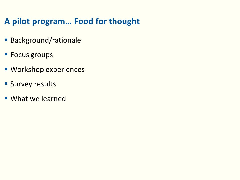 A pilot program… Food for thought  Background/rationale  Focus groups  Workshop experiences  Survey results  What we learned