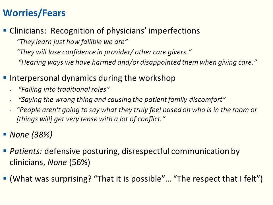 Worries/Fears  Clinicians: Recognition of physicians' imperfections They learn just how fallible we are They will lose confidence in provider/ other care givers. Hearing ways we have harmed and/or disappointed them when giving care.  Interpersonal dynamics during the workshop Falling into traditional roles Saying the wrong thing and causing the patient family discomfort People aren t going to say what they truly feel based on who is in the room or [things will] get very tense with a lot of conflict.  None (38%)  Patients: defensive posturing, disrespectful communication by clinicians, None (56%)  (What was surprising.