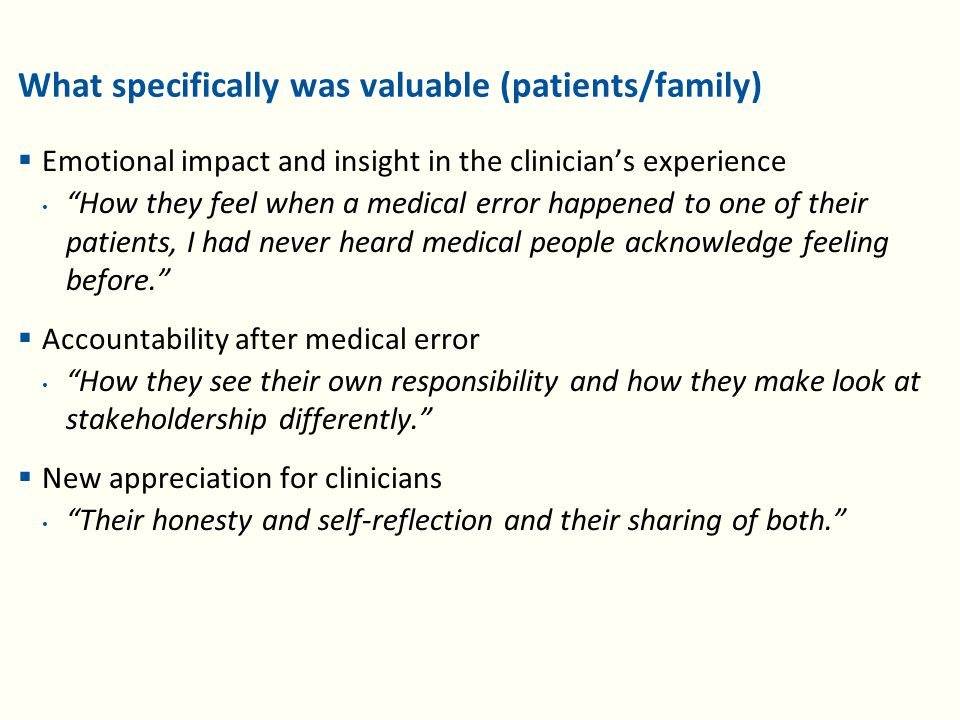 What specifically was valuable (patients/family)  Emotional impact and insight in the clinician's experience How they feel when a medical error happened to one of their patients, I had never heard medical people acknowledge feeling before.  Accountability after medical error How they see their own responsibility and how they make look at stakeholdership differently.  New appreciation for clinicians Their honesty and self-reflection and their sharing of both.