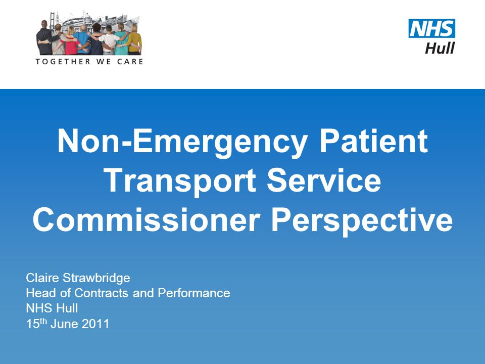 Non-Emergency Patient Transport Service Commissioner Perspective Claire Strawbridge Head of Contracts and Performance NHS Hull 15 th June 2011