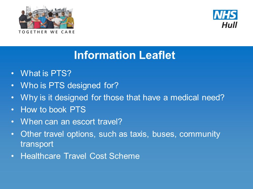 Information Leaflet What is PTS? Who is PTS designed for? Why is it designed for those that have a medical need? How to book PTS When can an escort tr