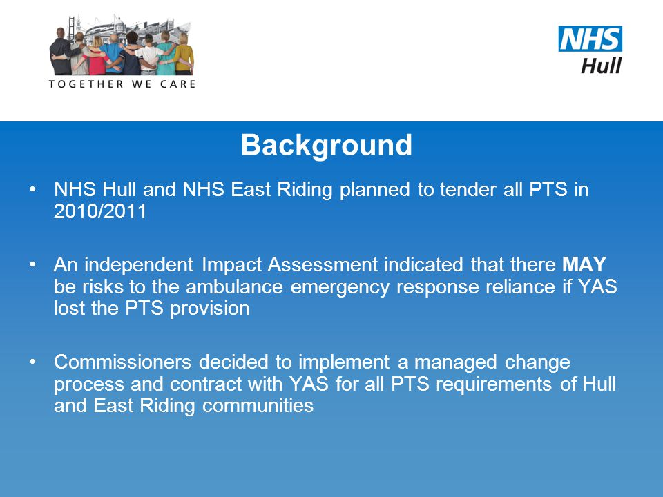 Background NHS Hull and NHS East Riding planned to tender all PTS in 2010/2011 An independent Impact Assessment indicated that there MAY be risks to the ambulance emergency response reliance if YAS lost the PTS provision Commissioners decided to implement a managed change process and contract with YAS for all PTS requirements of Hull and East Riding communities